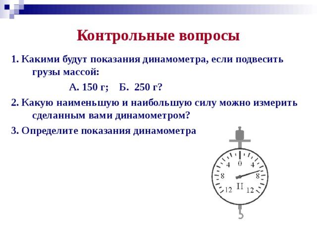 Контрольные вопросы 1. Какими будут показания динамометра, если подвесить грузы массой:  А. 150 г; Б. 250 г? 2. Какую наименьшую и наибольшую силу можно измерить сделанным вами динамометром? 3. Определите показания динамометра