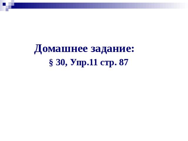 Домашнее задание:   § 30, Упр.11 стр. 87