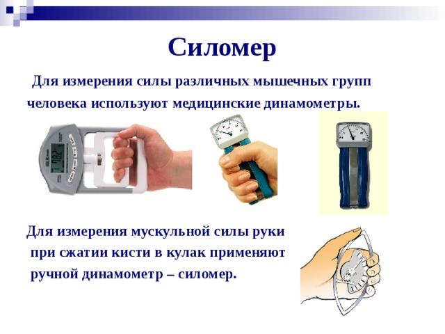 Силомер Для измерения силы различных мышечных групп человека используют медицинские динамометры.      Для измерения мускульной силы руки  при сжатии кисти в кулак применяют  ручной динамометр – силомер.
