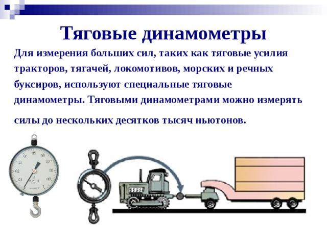 Тяговые динамометры Для измерения больших сил, таких как тяговые усилия тракторов, тягачей, локомотивов, морских и речных буксиров, используют специальные тяговые динамометры. Тяговыми динамометрами можно измерять силы до нескольких десятков тысяч ньютонов.