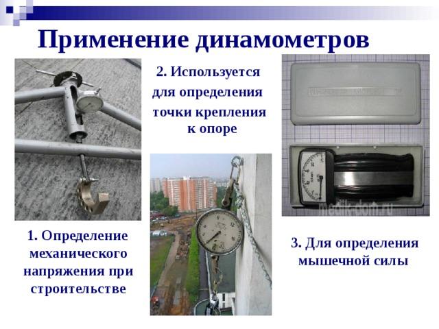 Применение динамометров  2. Используется  для определения  точки крепления к опоре  1. Определение механического напряжения при строительстве  3. Для определения мышечной силы