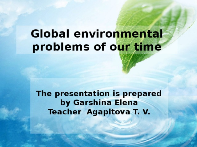 Global environmental problems of our time  The presentation is prepared by Garshina Elena Teacher Agapitova T. V.