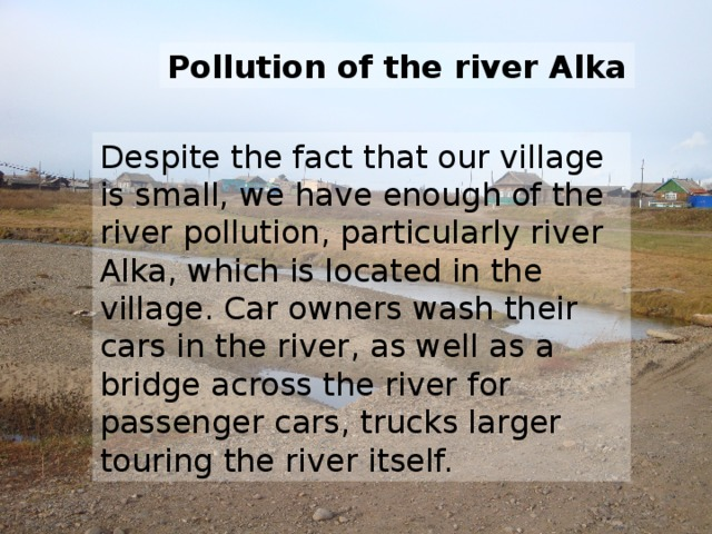 Pollution of the river Alka Despite the fact that our village is small, we have enough of the river pollution, particularly river Alka, which is located in the village. Car owners wash their cars in the river, as well as a bridge across the river for passenger cars, trucks larger touring the river itself.