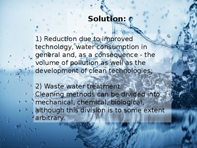 Solution:  1) Reduction due to improved technology, water consumption in general and, as a consequence - the volume of pollution as well as the development of clean technologies; 2) Waste water treatment. Cleaning methods can be divided into mechanical, chemical, biological, although this division is to some extent arbitrary.