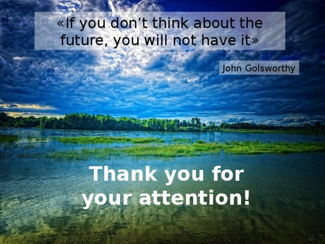 « If you don't think about the future, you will not have it » John Golsworthy Thank you for your attention !