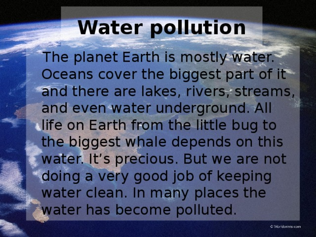 Water pollution  The planet Earth is mostly water. Oceans cover the biggest part of it and there are lakes, rivers, streams, and even water underground. All life on Earth from the little bug to the biggest whale depends on this water. It's precious. But we are not doing a very good job of keeping water clean. In many places the water has become polluted.