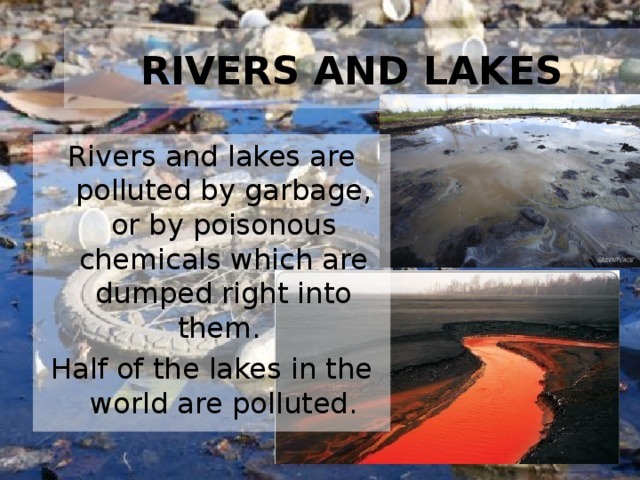 RIVERS AND LAKES Rivers and lakes are polluted by garbage, or by poisonous chemicals which are dumped right into them. Half of the lakes in the world are polluted.