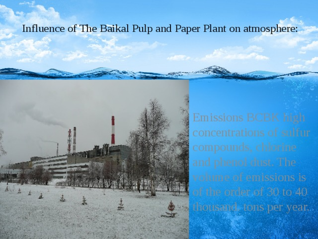 Influence of The Baikal Pulp and Paper Plant on atmosphere:    Emissions BCBK high concentrations of sulfur compounds, chlorine and phenol dust. The volume of emissions is of the order of 30 to 40 thousand. tons per year.