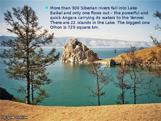 More than 300 Siberian rivers fall into Lake Baikal and only one flows out – the powerful and quick Angara carrying its waters to the Yenisei. There are 22 islands in the Lake. The biggest one Olhon is 729 square km.