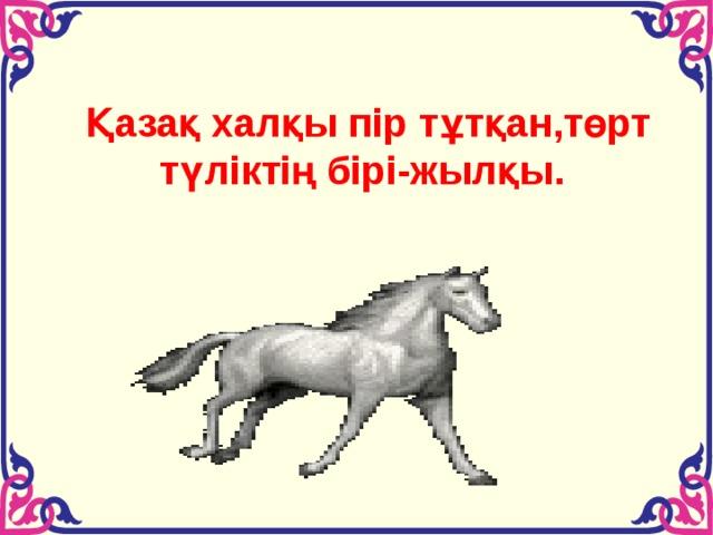 Қазақ халқы пір тұтқан,төрт түліктің бірі-жылқы.