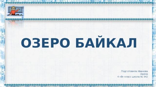 ОЗЕРО БАЙКАЛ Подготовила Иванова Арина 4 «В» класс школа № 342
