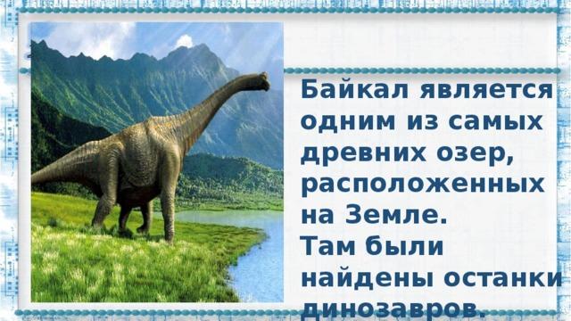 Байкал является одним из самых древних озер, расположенных на Земле.  Там были найдены останки динозавров.