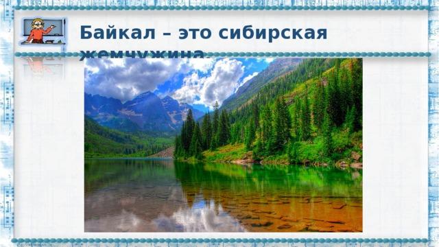 Байкал – это сибирская жемчужина.