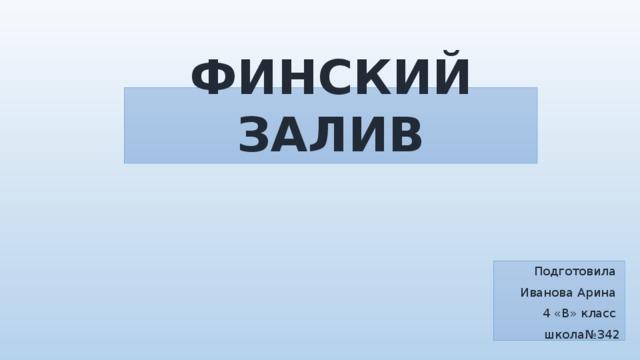 ФИНСКИЙ ЗАЛИВ Подготовила Иванова Арина 4 «В» класс школа№342
