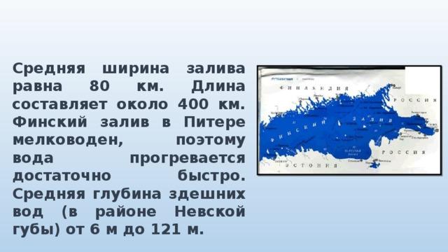 Средняя ширина залива равна 80 км. Длина составляет около 400 км. Финский залив в Питере мелководен, поэтому вода прогревается достаточно быстро. Средняя глубина здешних вод (в районе Невской губы) от 6 м до 121 м.