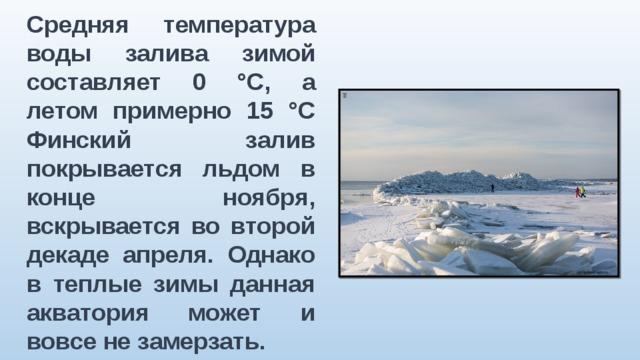 Средняя температура воды залива зимой составляет 0 °C, а летом примерно 15 °C Финский залив покрывается льдом в конце ноября, вскрывается во второй декаде апреля. Однако в теплые зимы данная акватория может и вовсе не замерзать.