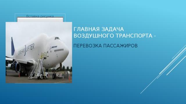 Вставка рисунка Главная задача воздушного транспорта - ПЕРЕВОЗКА ПАССАЖИРОВ