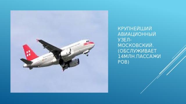 Крупнейший авиационный узел-  московский.  (обслуживает 14млн.пассажиров)