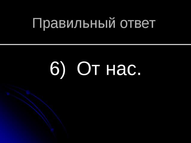 Правильный ответ 6) От нас.