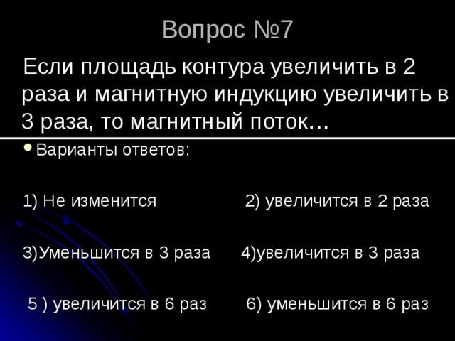 Вопрос №7 Если площадь контура увеличить в 2 раза и магнитную индукцию увеличить в 3 раза, то магнитный поток… Варианты ответов: 1) Не изменится 2) увеличится в 2 раза 3)Уменьшится в 3 раза 4)увеличится в 3 раза  5 ) увеличится в 6 раз 6) уменьшится в 6 раз
