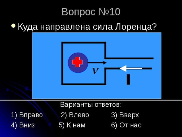 Вопрос №10 Куда направлена сила Лоренца?       Варианты ответов: 1) Вправо 2) Влево 3) Вверх 4) Вниз 5) К нам 6) От нас