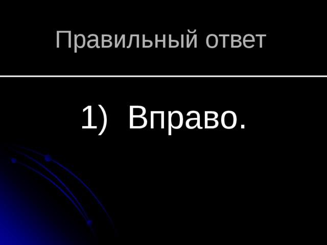 Правильный ответ 1) Вправо.