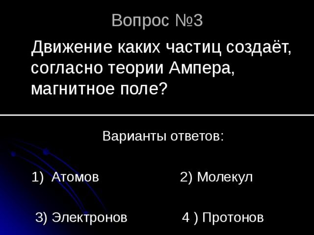 Вопрос №3 Движение каких частиц создаёт, согласно теории Ампера, магнитное поле?