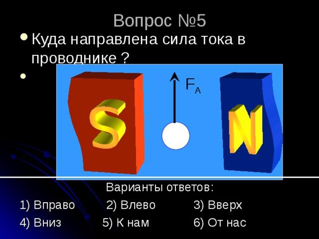 Вопрос № 5 Куда направлена сила тока в проводнике ? FA      Варианты ответов: 1) Вправо 2) Влево 3) Вверх 4) Вниз 5) К нам 6) От нас F A