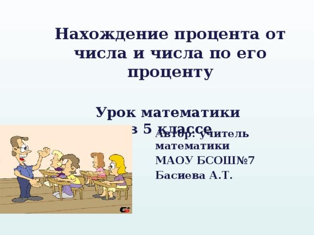 Нахождение процента от числа и числа по его проценту   Урок математики  в 5 классе Автор: учитель математики МАОУ БСОШ№7 Басиева А.Т.