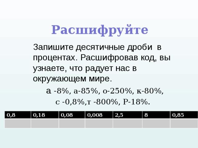 Расшифруйте  а -8%, а-85%, о-250%, к-80%,  с -0,8%,т -800%, Р-18%. Запишите десятичные дроби в процентах. Расшифровав код, вы узнаете, что радует нас в окружающем мире. 0,8 0,18 0,08 0,008 2,5 8 0,85
