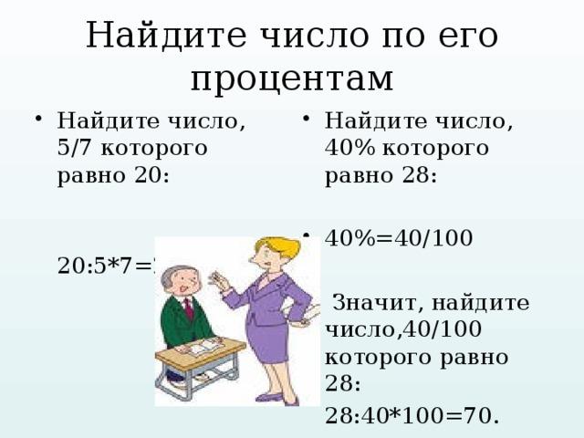 Найдите число по его процентам Найдите число, 5/7 которого равно 20: Найдите число, 40% которого равно 28:  20:5*7=28. 40%=40/100  Значит, найдите число,40/100 которого равно 28:  28:40*100=70.