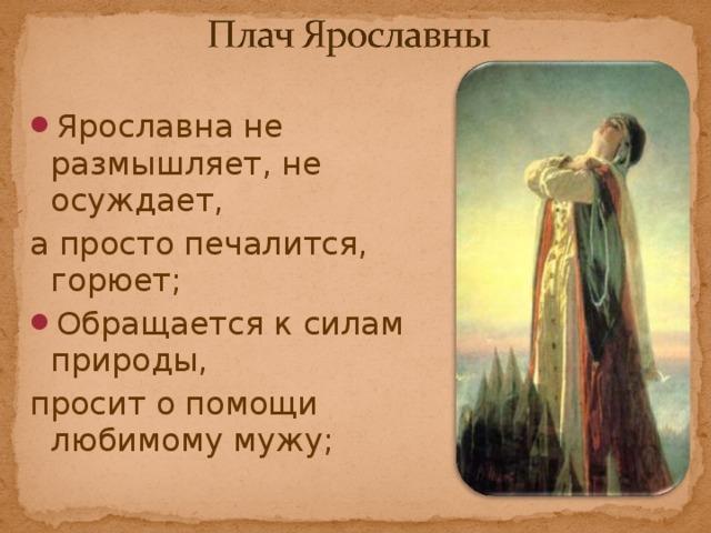 Ярославна не размышляет, не осуждает, а просто печалится, горюет; Обращается к силам природы,