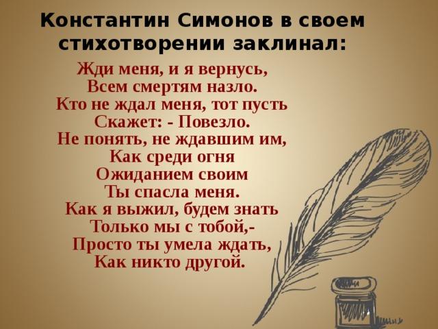 Константин Симонов в своем стихотворении заклинал: Жди меня, и я вернусь,  Всем смертям назло.  Кто не ждал меня, тот пусть  Скажет: - Повезло.  Не понять, не ждавшим им,  Как среди огня  Ожиданием своим  Ты спасла меня.  Как я выжил, будем знать  Только мы с тобой,-  Просто ты умела ждать,  Как никто другой.