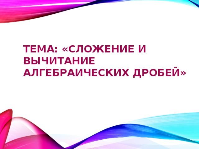 тема: «Сложение и вычитание алгебраических дробей»