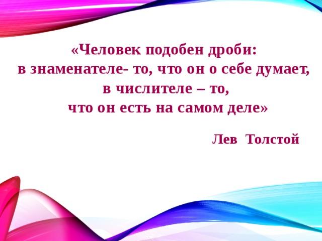 «Человек подобен дроби: в знаменателе- то, что он о себе думает, в числителе – то,  что он есть на самом деле» Лев Толстой