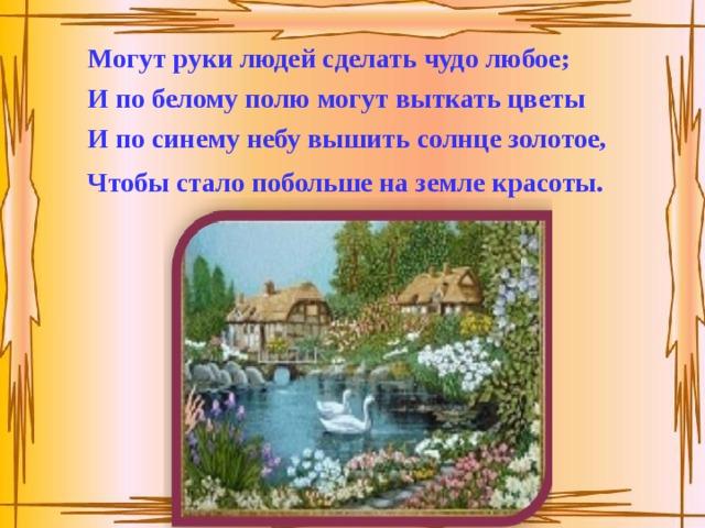 Могут руки людей сделать чудо любое; И по белому полю могут выткать цветы И по синему небу вышить солнце золотое, Чтобы стало побольше на земле красоты.