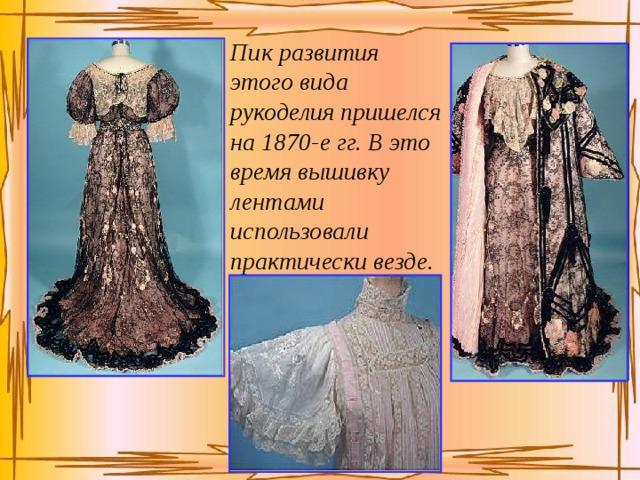 Пик развития этого вида рукоделия пришелся на 1870-е гг. В это время вышивку лентами использовали практически везде.