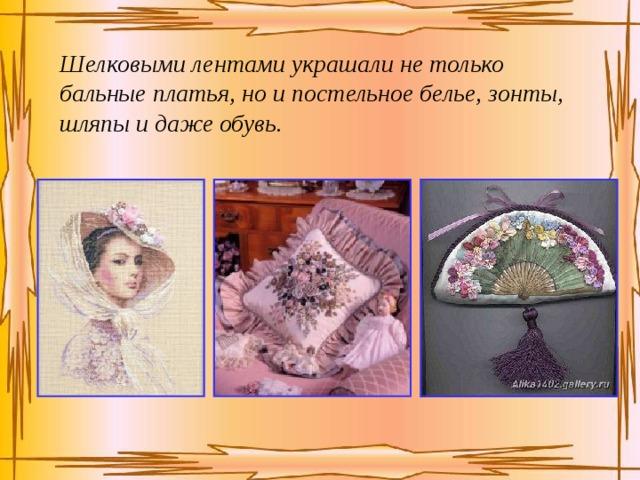 Шелковыми лентами украшали не только бальные платья, но и постельное белье, зонты, шляпы и даже обувь.