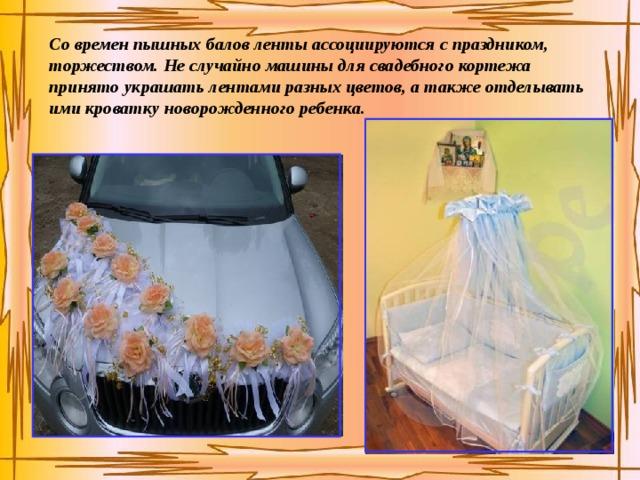 Со времен пышных балов ленты ассоциируются с праздником, торжеством. Не случайно машины для свадебного кортежа принято украшать лентами разных цветов, а также отделывать ими кроватку новорожденного ребенка.