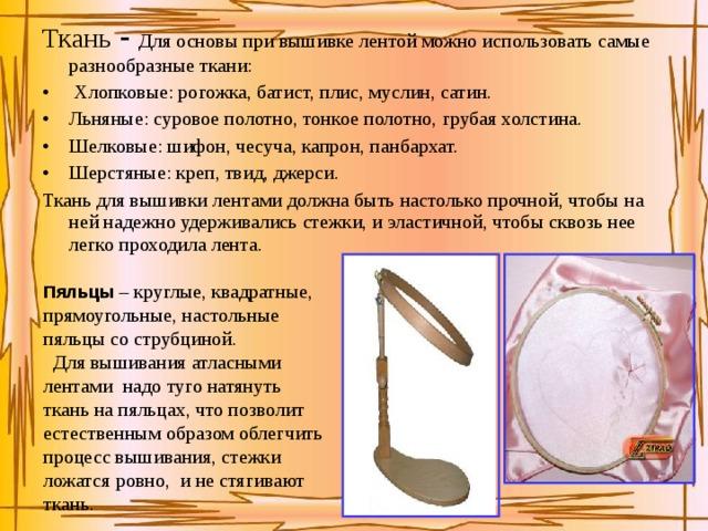 Ткань - Для основы при вышивке лентой можно использовать самые разнообразные ткани:  Хлопковые: рогожка, батист, плис, муслин, сатин. Льняные: суровое полотно, тонкое полотно, грубая холстина. Шелковые: шифон, чесуча, капрон, панбархат. Шерстяные: креп, твид, джерси. Ткань для вышивки лентами должна быть настолько прочной, чтобы на ней надежно удерживались стежки, и эластичной, чтобы сквозь нее легко проходила лента. Пяльцы – круглые, квадратные, прямоугольные, настольные пяльцы со струбциной.  Для вышивания атласными лентами надо туго натянуть ткань на пяльцах, что позволит естественным образом облегчить процесс вышивания, стежки ложатся ровно, и не стягивают ткань.