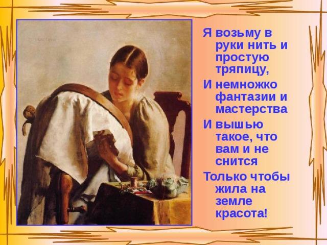 Я возьму в руки нить и простую тряпицу, И немножко фантазии и мастерства И вышью такое, что вам и не снится Только чтобы жила на земле красота!