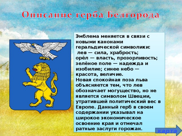 Эмблема меняется в связи с новыми канонами геральдической символики:  лев — сила, храбрость; орёл — власть, прозорливость; зелёное поле — надежда и изобилие; синее небо — красота, величие. Новая спокойная поза льва объясняется тем, что лев обозначает могущество, но не является символом Швеции, утратившей политический вес в Европе. Данный герб в своем содержании указывал на широкое экономическое освоение края и отмечал ратные заслуги горожан. карта