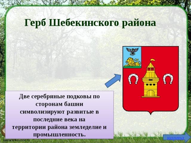 Герб Шебекинского района Две серебряные подковы по сторонам башни символизируют развитые в последние века на территории района земледелие и промышленность. карта