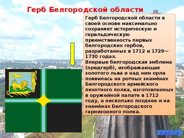 Герб Белгородской области Герб Белгородской области в своей основе максимально сохраняет историческую и геральдическую преемственность первых белгородских гербов, разработанных в 1712 и 1729—1730 годах. Впервые белгородская эмблема (предгерб), изображающая золотого льва и над ним орла появилась на ротных знамёнах Белгородского армейского пехотного полка, изготовленных в оружейной палате в 1712 году, а несколько позднее и на знамёнах Белгородского гарнизонного полка. карта