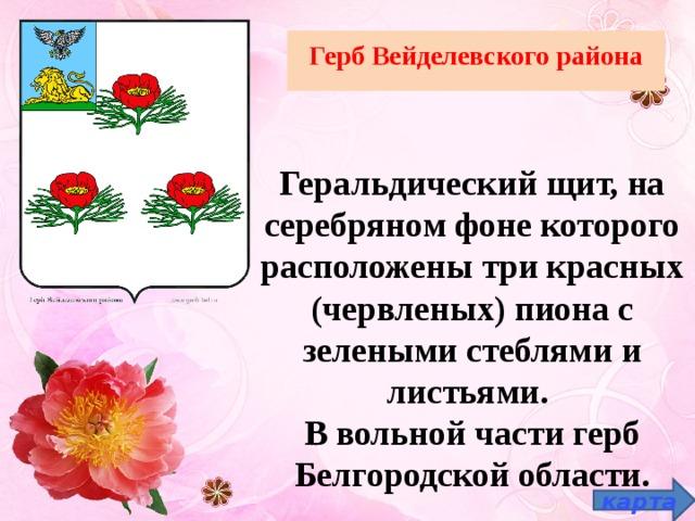 Герб Вейделевского района   Геральдический щит, на серебряном фоне которого расположены три красных (червленых) пиона с зелеными стеблями и листьями. В вольной части герб Белгородской области. карта