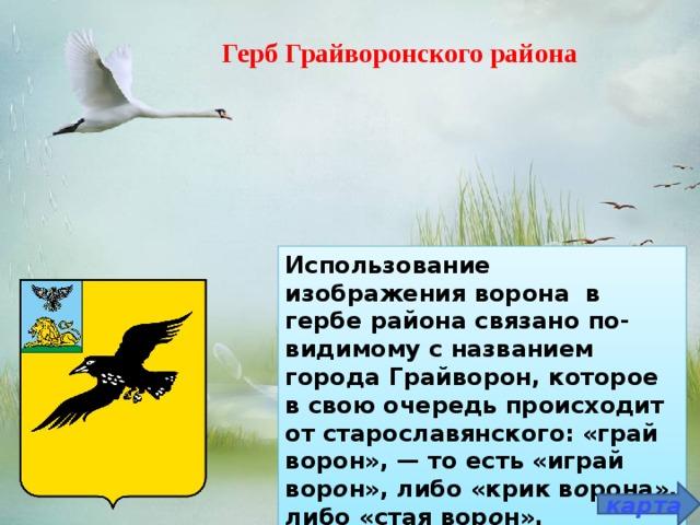 Герб Грайворонского района  Использование изображения ворона в гербе района связано по-видимому с названием города Грайворон, которое в свою очередь происходит от старославянского: «грай ворон»,— то есть «играй вор о н», либо «крик в о рона», либо «стая вор о н». карта
