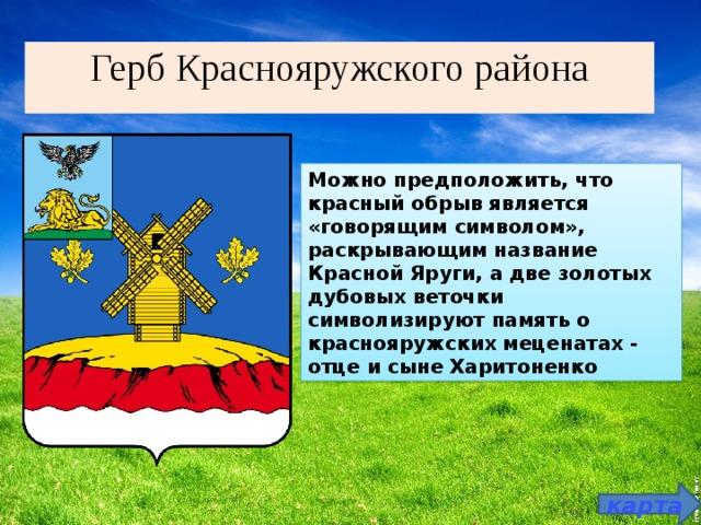 Герб Краснояружского района Можно предположить, что красный обрыв является «говорящим символом», раскрывающим название Красной Яруги, а две золотых дубовых веточки символизируют память о краснояружских меценатах - отце и сыне Харитоненко карта