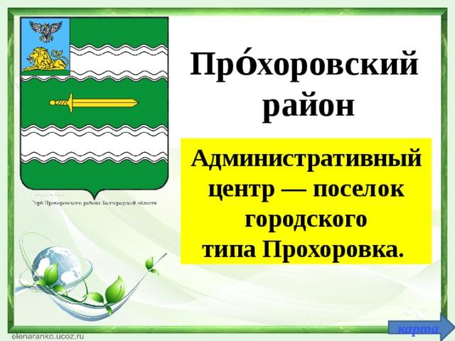 Про́хоровский район Административный центр—поселок городского типаПрохоровка. карта
