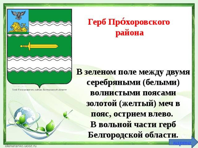 Герб Про́хоровск ого  район а  В зеленом поле между двумя серебряными (белыми) волнистыми поясами золотой (желтый) меч в пояс, острием влево. В вольной части герб Белгородской области.   карта