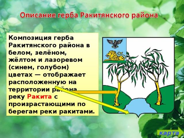 Композиция герба Ракитянского района в белом, зелёном, жёлтом и лазоревом (синем, голубом) цветах— отображает расположенную на территории района реку Ракита с произрастающими по берегам реки ракитами. карта